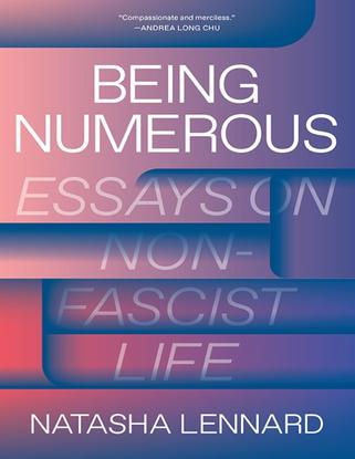 Being Numerous - Essays On Non-Fascist Life - Natasha Lennard Series: