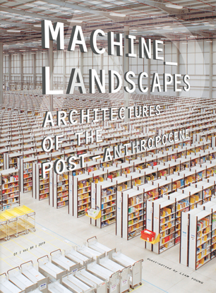Machine Landscapes: Architectures of the Post Anthropocene - Liam Young (Guest Editor)