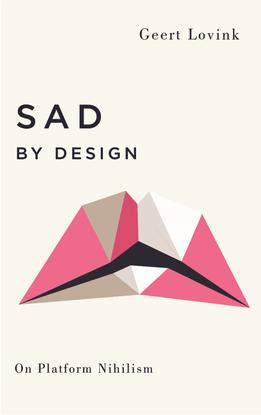 Sad by Design - On Platform Nihilism - Geert Lovink