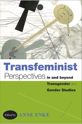 Transfeminist Perspectives in and Beyond Transgender and Gender Studies - Finn Enke