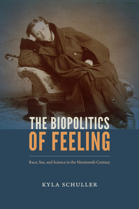 The Biopolitics of Feeling: Race, Sex, and Science in the Nineteenth Century - Kyla Schuller