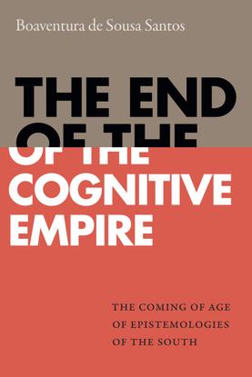 The End of the Cognitive Empire: The Coming of Age of Epistemologies of the South - Boaventura de Sousa Santos