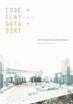 Code and Clay, Data and Dirt - Five Thousand Years of Urban Media -  Shannon Mattern