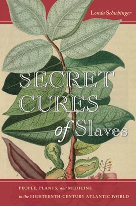 Secret Cures of Slaves - People, Plants, and Medicine in the Eighteenth-Century Atlantic World - Londa Schiebinger