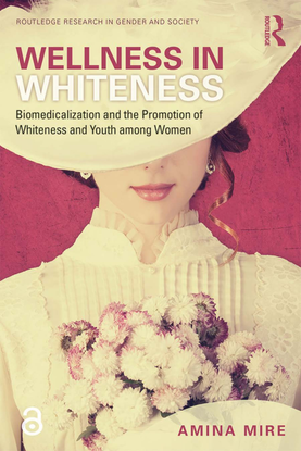 Wellness in Whiteness: Biomedicalization and the Promotion of Whiteness and Youth among Women - By Amina Mire