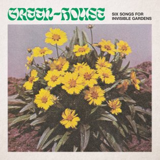 Six Songs for Invisible Gardens, by Green-House