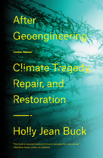 After Geoengineering - Climate Tragedy, Repair, and Restoration - by Holly Jean Buck