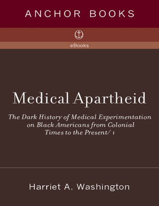 Medical Apartheid - The Dark History of Medical Experimentation on Black Americans from Colonial Times to the Present - Harriet A. Washington