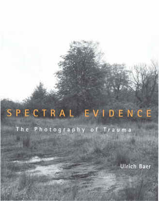 Baer, Ulrich - Spectral Evidence - The Photography of Trauma