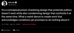 Eric Hu: It's a conceptual prison chastising design that pretends politics doesn't exist while also condemning design that confronts it at the same time. What a weird dance to create work that acknowledges conditions yet promises to do nothing about it
