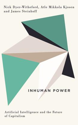 Inhuman Power - Artificial Intelligence and the Future of Capitalism - Nick Dyer-Witheford, Atle Mikkola Kjøsen, James Steinhoff