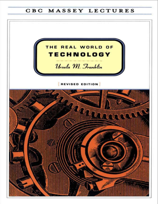 Ursula M Franklin, The Real World of Technology, 1994