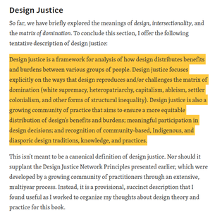 """""""Design justice is a framework for analysis of how design distributes benefits and burdens between various groups of people. Design justice focuses explicitly on the ways that design reproduces and/or challenges the matrix of domination (white supremacy, heteropatriarchy, capitalism, ableism, settler colonialism, and other forms of structural inequality). Design justice is also a growing community of practice that aims to ensure a more equitable distribution of design's benefits and burdens; meaningful participation in design decisions; and recognition of community-based, Indigenous, and diasporic design traditions, knowledge, and practices."""" - Sasha Costanza-Chock"""