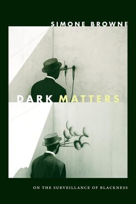 Dark Matters: On the Surveillance of Blackness - Simone Browne
