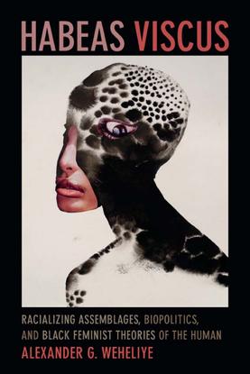 Habeas Viscus - Racializing Assemblages, Biopolitics, and Black Feminist Theories of the Human - Alexander G. Weheliye