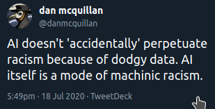 """""""AI doesn't 'accidentally' perpetuate racism because of dodgy data. AI itself is a mode of machinic racism."""" - dan mcquillan @danmcquillan"""
