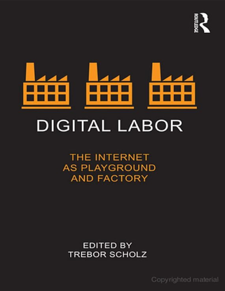 Digital Labor - The Internet as Playground and Factory - Edited ByTrebor Scholz