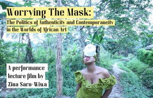 WORRYING THE MASK: The Politics of Authenticity and Contemporaneity in the Worlds of African Art by Zina Saro-Wiwa (2020)