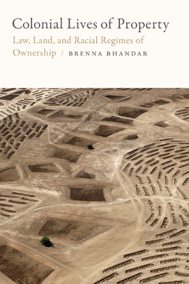 Colonial Lives of Property: Law, Land, and Racial Regimes of Ownership - Brenna Bhandar