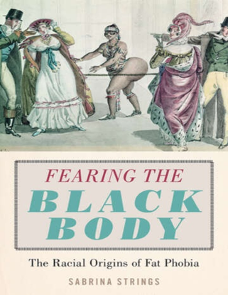 Fearing the Black Body - The Racial Origins of Fat Phobia - Sabrina Strings