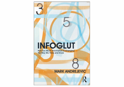 Infoglut - How Too Much Information Is Changing the Way We Think and Know - Mark Andrejevic