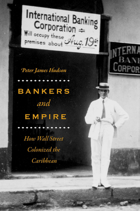 Bankers and Empire: How Wall Street Colonized the Caribbean - Peter James Hudson