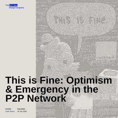 This is Fine: Optimism & Emergency in the P2P Network | The New Design Congress
