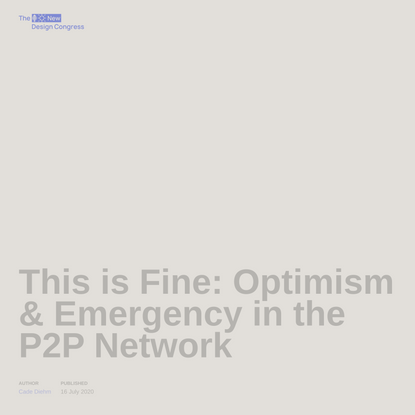 This is Fine: Optimism & Emergency in the P2P Network   The New Design Congress