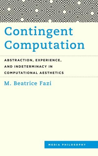 Contingent Computation - Abstraction, Experience, and Indeterminacy in Computational Aesthetics - M. Beatrice Fazi