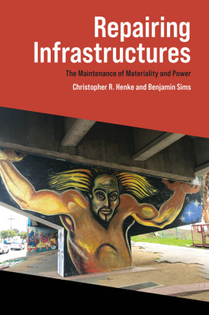 Repairing Infrastructures - The Maintenance of Materiality and Power - Christopher R. Henke and Benjamin Sims