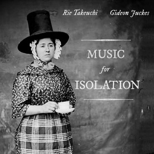 Music for Isolation, by Rie Takeuchi & Gideon Juckes