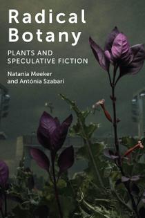 Radical Botany: Plants and Speculative Fiction - Natania Meeker and Antónia Szabari