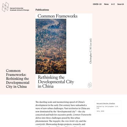 Common Frameworks: Rethinking the Developmental City in China - Harvard Graduate School of Design