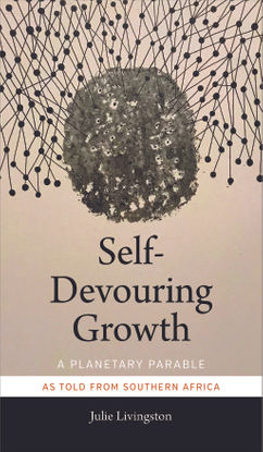 Julie Livingston, Self-devouring Growth: A Planetary Parable
