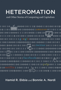 Heteromation, and Other Stories of Computing and Capitalism - Hamid R. Ekbia and Bonnie A. Nardi