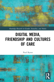 Digital Media, Friendship and Cultures of Care - Paul Byron