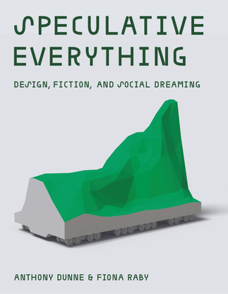 Speculative Everything: Design, Fiction and Social Dreaming