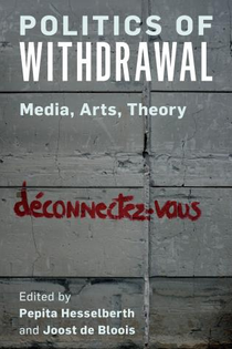 Politics of Withdrawal - Media, Arts, Theory - Edited by Pepita Hesselberth and Joost de Bloois