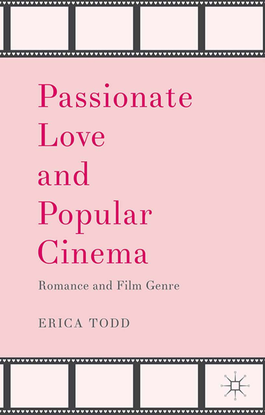Passionate Love and Popular Cinema: Romance and Film Genre by Erica Todd