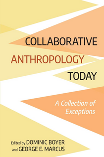 Collaborative Anthropology Today: A Collection of Exceptions – Dominic Boyer, George E. Marcus (Eds.)