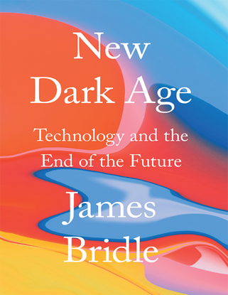 James Bridle - New Dark Age: Technology and the End of the Future