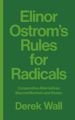 Elinor Ostrom's Rules for Radicals - Cooperative Alternatives beyond Markets and States - Derek Wall