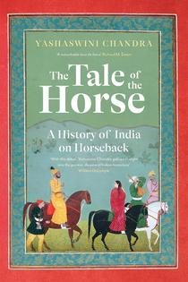 The Tale of the Horse: A History of India on Horseback – Yashaswini Chandra