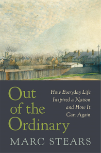 Out of the Ordinary: How Everyday Life Inspired a Nation and How It Can Again – Marc Stears