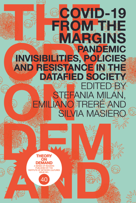 COVID-19 from the Margins - Pandemic Invisibilities, Policies and Resistance in the Datafied Society - Edited by Stefania Milan, Emiliano Treré and Silvia Masiero
