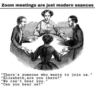 Zoom meetings are just modern seances