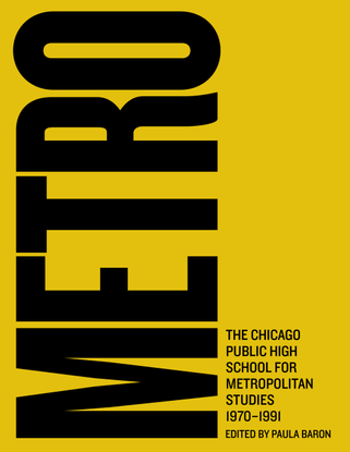 Metro: the Chicago Public High School for Metropolitan Studies, 1970–1991 (ed. Paula Baron)