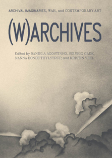 (W)ARCHIVES - Archival Imaginaries, War, and Contemporary Art - Edited by Daniela Agostinho, Solveig Gade, Nanna Bonde Thylstrup and Kristin Veel