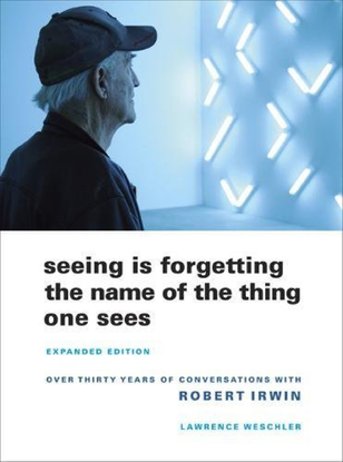 Robert Irwin, Seeing is Forgetting the Name of the Thing One Sees