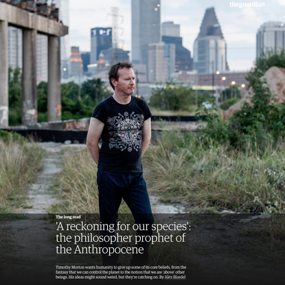 'A reckoning for our species': the philosopher prophet of the Anthropocene